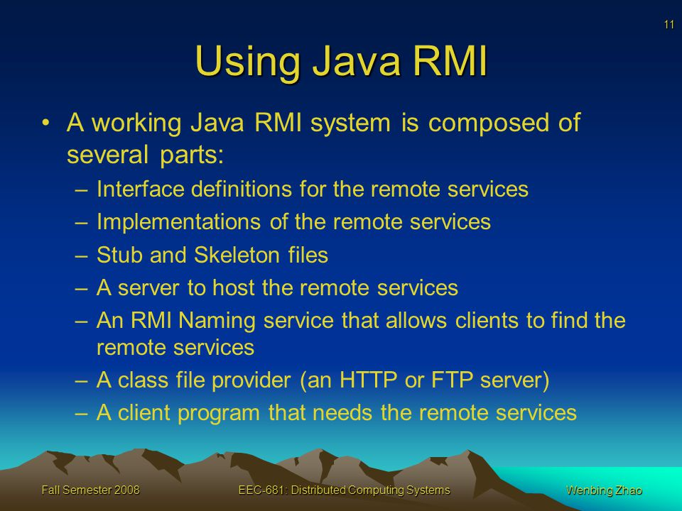 11 Fall Semester 2008EEC-681: Distributed Computing SystemsWenbing Zhao Using Java RMI A working Java RMI system is composed of several parts: –Interface definitions for the remote services –Implementations of the remote services –Stub and Skeleton files –A server to host the remote services –An RMI Naming service that allows clients to find the remote services –A class file provider (an HTTP or FTP server) –A client program that needs the remote services