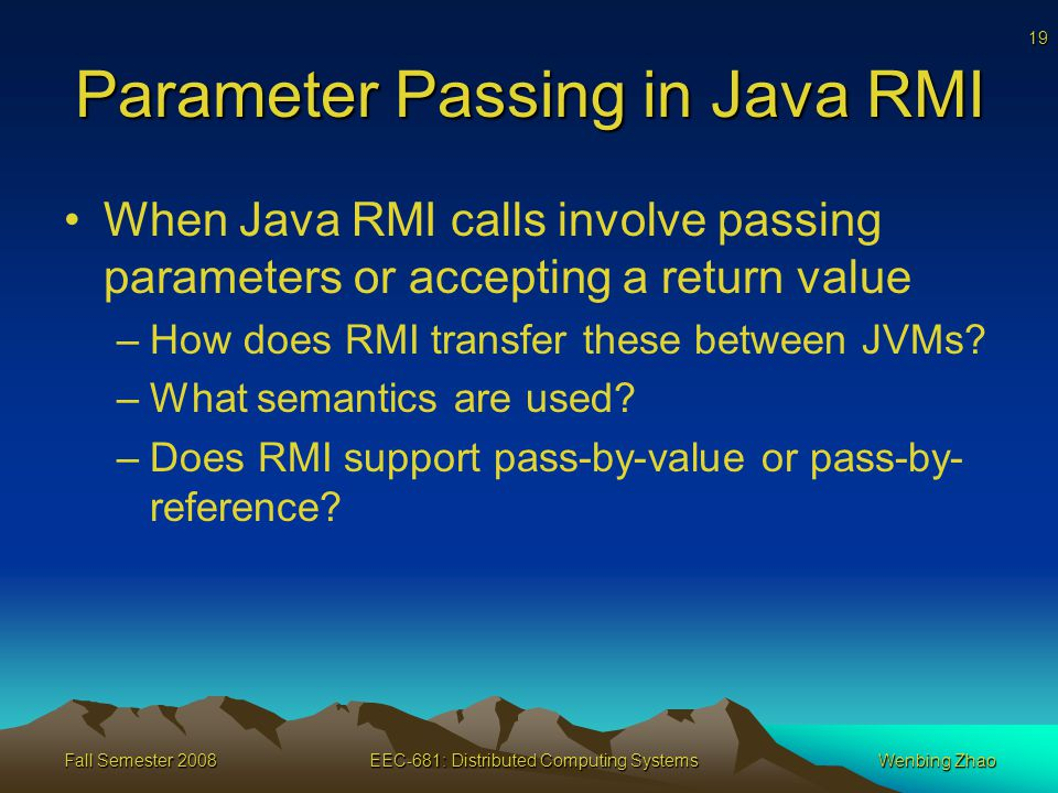 19 Fall Semester 2008EEC-681: Distributed Computing SystemsWenbing Zhao Parameter Passing in Java RMI When Java RMI calls involve passing parameters or accepting a return value –How does RMI transfer these between JVMs.