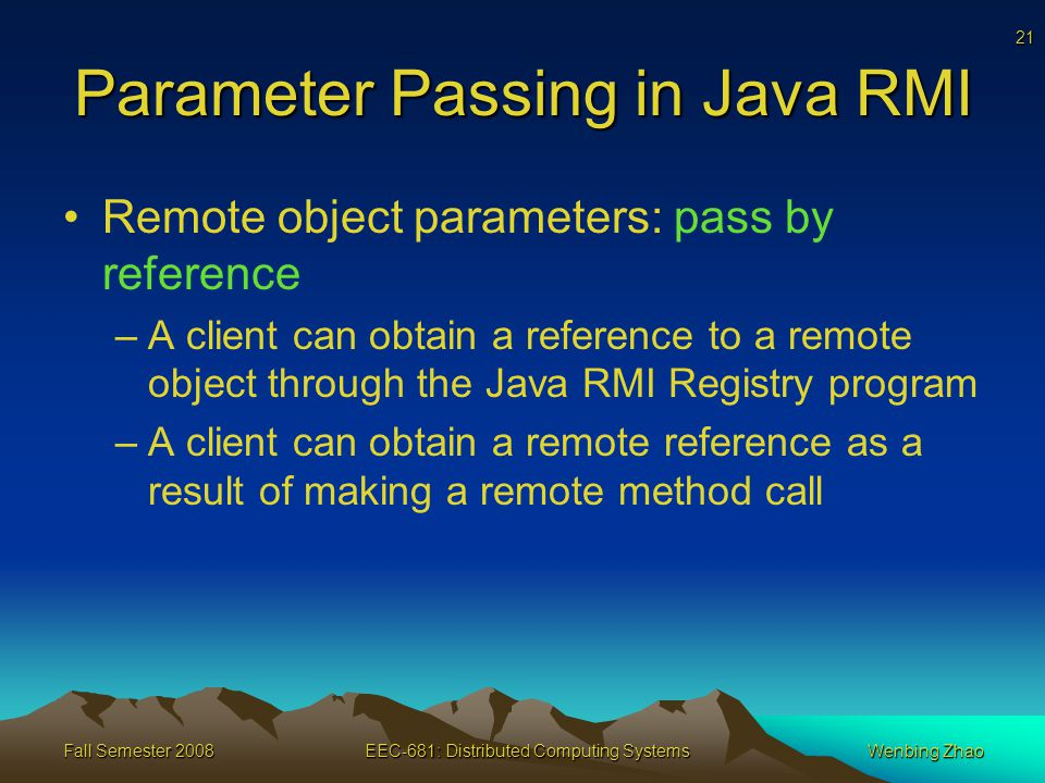 21 Fall Semester 2008EEC-681: Distributed Computing SystemsWenbing Zhao Parameter Passing in Java RMI Remote object parameters: pass by reference –A client can obtain a reference to a remote object through the Java RMI Registry program –A client can obtain a remote reference as a result of making a remote method call