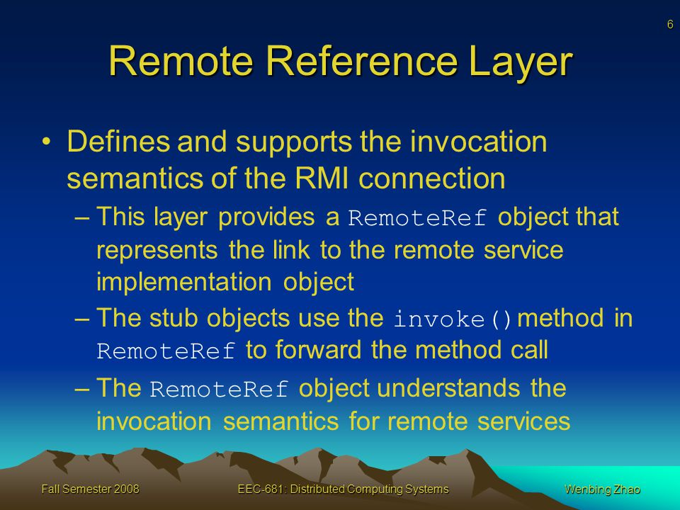 6 Fall Semester 2008EEC-681: Distributed Computing SystemsWenbing Zhao Remote Reference Layer Defines and supports the invocation semantics of the RMI connection –This layer provides a RemoteRef object that represents the link to the remote service implementation object –The stub objects use the invoke() method in RemoteRef to forward the method call –The RemoteRef object understands the invocation semantics for remote services