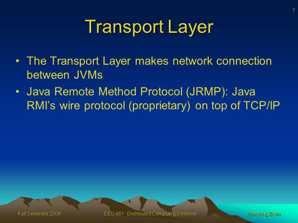 7 Fall Semester 2008EEC-681: Distributed Computing SystemsWenbing Zhao Transport Layer The Transport Layer makes network connection between JVMs Java Remote Method Protocol (JRMP): Java RMI's wire protocol (proprietary) on top of TCP/IP