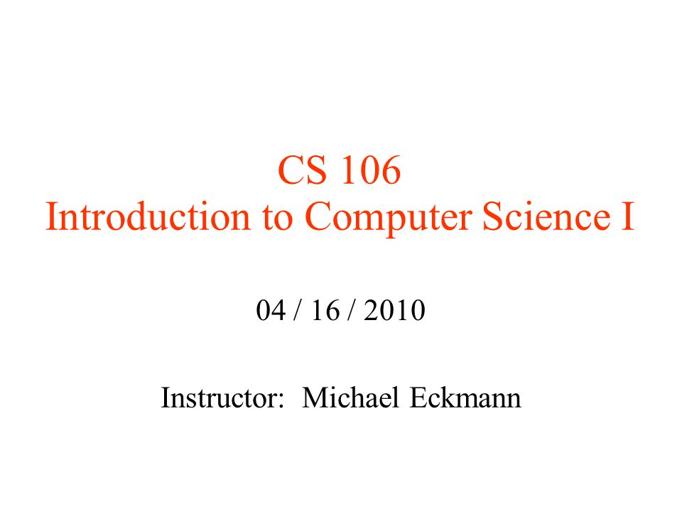 CS 106 Introduction to Computer Science I 04 / 16 / 2010 Instructor: Michael Eckmann