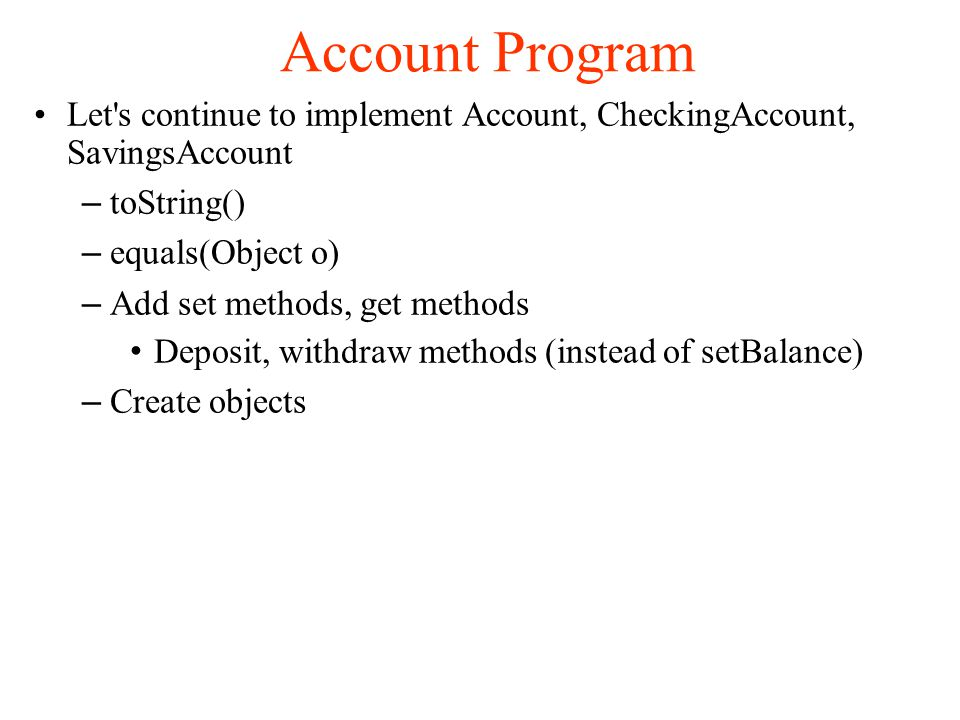 Account Program Let s continue to implement Account, CheckingAccount, SavingsAccount – toString()‏ – equals(Object o)‏ – Add set methods, get methods Deposit, withdraw methods (instead of setBalance)‏ – Create objects