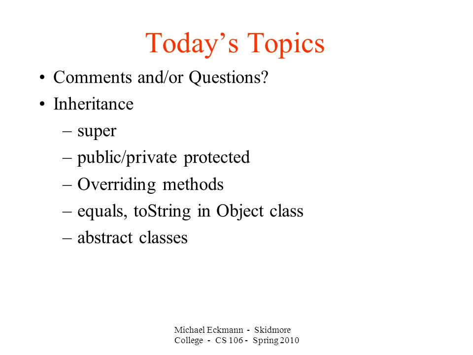 Michael Eckmann - Skidmore College - CS Spring 2010 Today's Topics Comments and/or Questions.