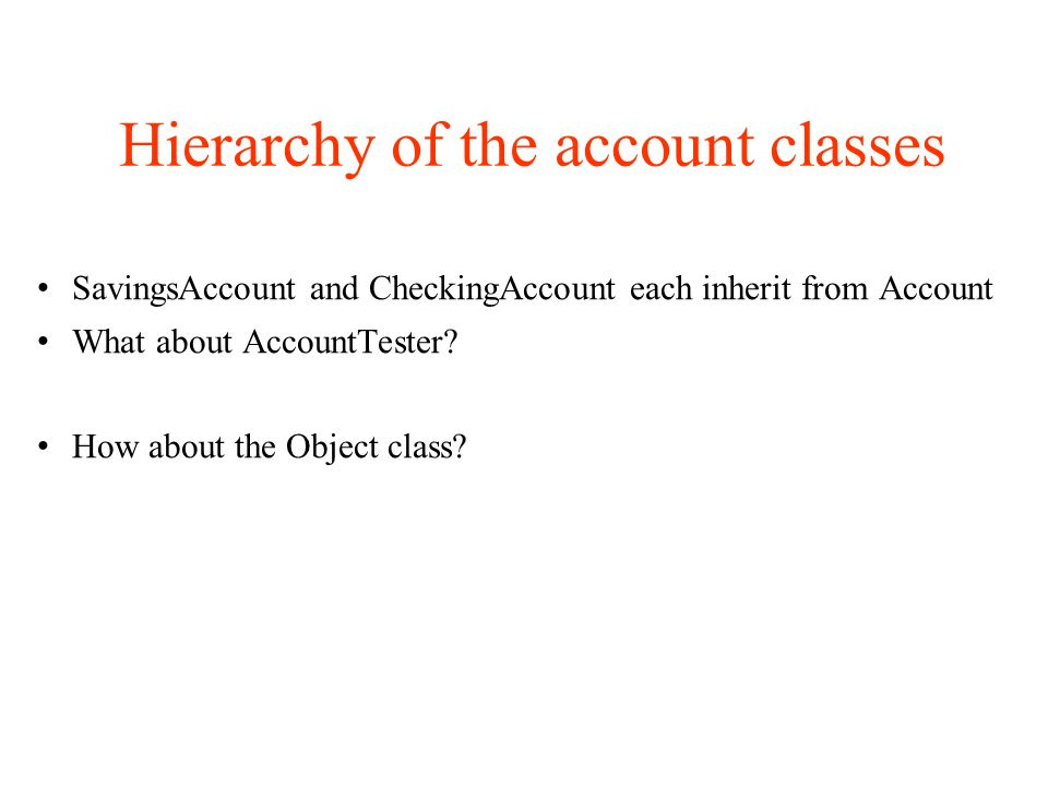 Hierarchy of the account classes SavingsAccount and CheckingAccount each inherit from Account What about AccountTester.