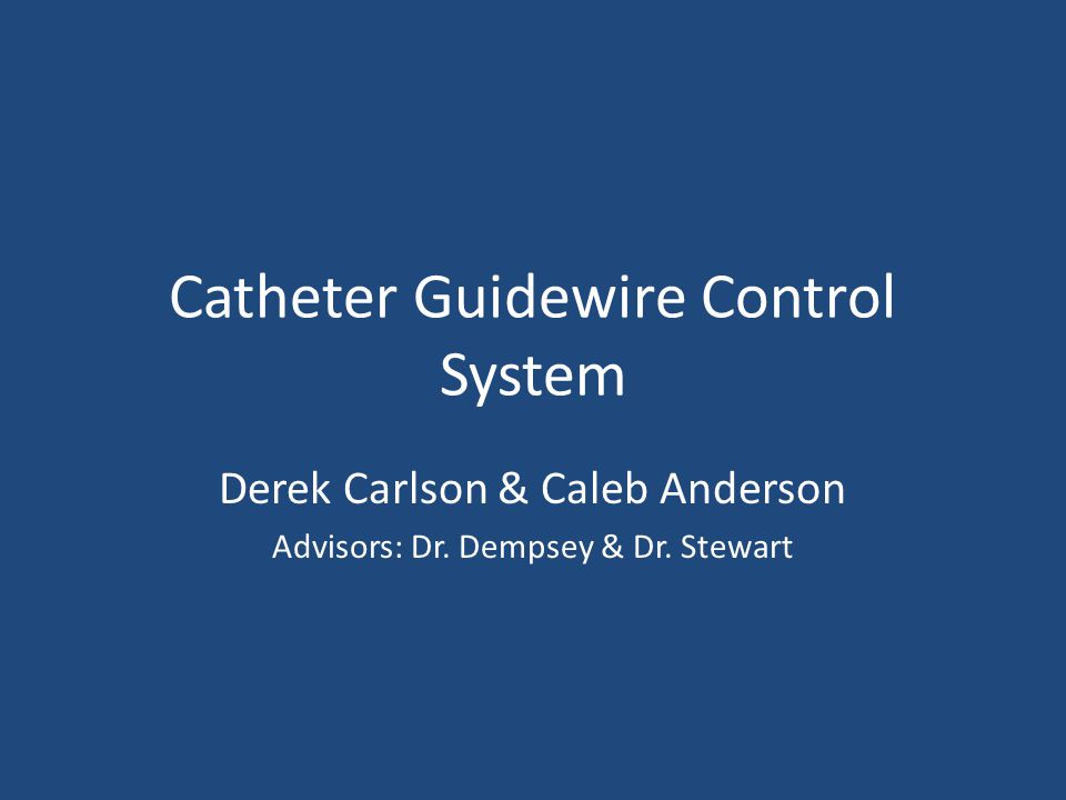 Catheter Guidewire Control System Derek Carlson & Caleb Anderson Advisors: Dr.