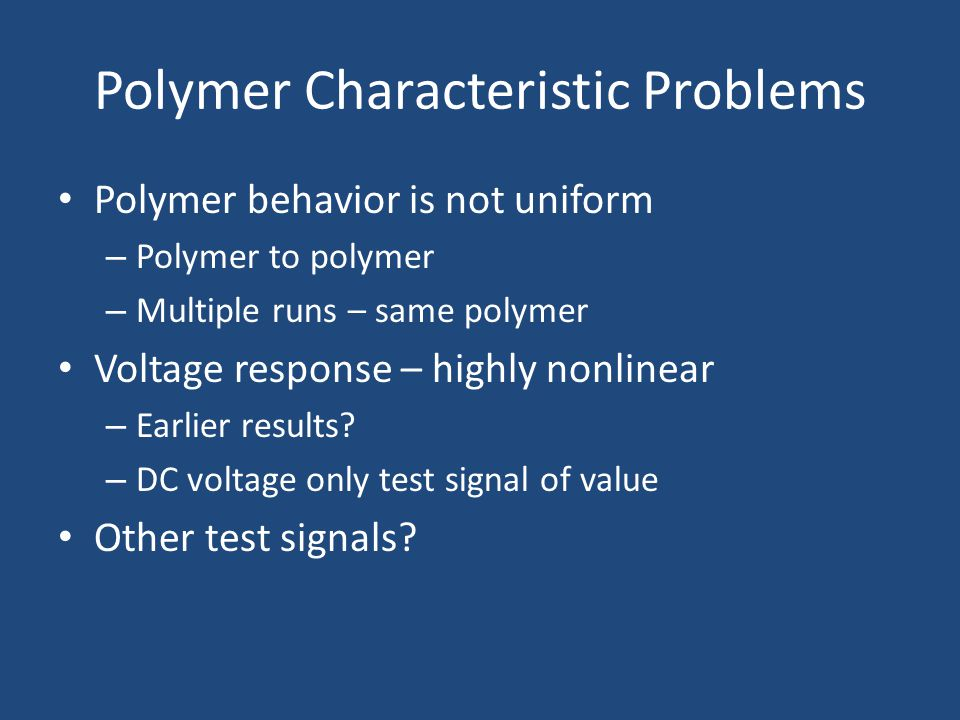 Polymer Characteristic Problems Polymer behavior is not uniform – Polymer to polymer – Multiple runs – same polymer Voltage response – highly nonlinear – Earlier results.