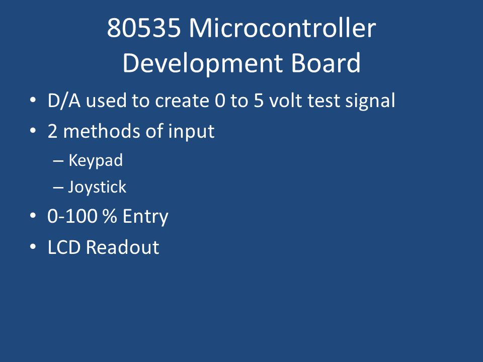 80535 Microcontroller Development Board D/A used to create 0 to 5 volt test signal 2 methods of input – Keypad – Joystick % Entry LCD Readout