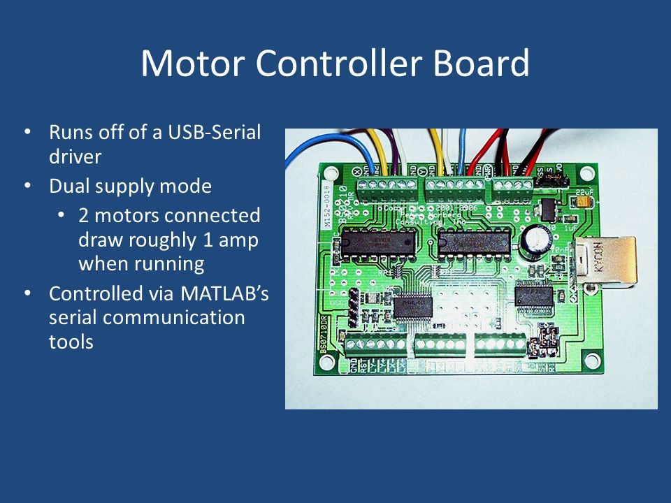 Motor Controller Board Runs off of a USB-Serial driver Dual supply mode 2 motors connected draw roughly 1 amp when running Controlled via MATLAB's serial communication tools