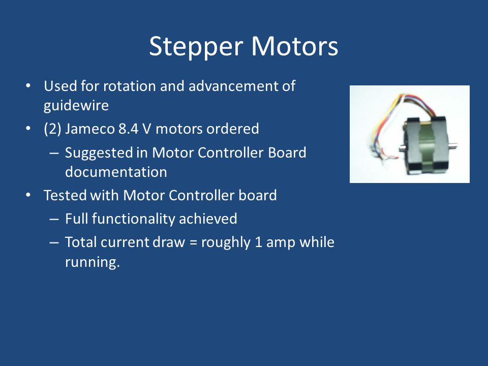 Stepper Motors Used for rotation and advancement of guidewire (2) Jameco 8.4 V motors ordered – Suggested in Motor Controller Board documentation Tested with Motor Controller board – Full functionality achieved – Total current draw = roughly 1 amp while running.