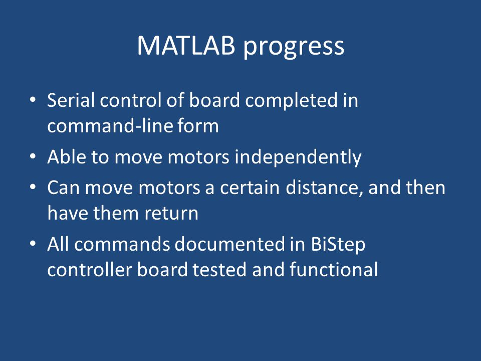 MATLAB progress Serial control of board completed in command-line form Able to move motors independently Can move motors a certain distance, and then have them return All commands documented in BiStep controller board tested and functional