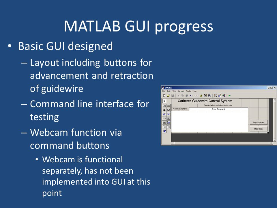 MATLAB GUI progress Basic GUI designed – Layout including buttons for advancement and retraction of guidewire – Command line interface for testing – Webcam function via command buttons Webcam is functional separately, has not been implemented into GUI at this point