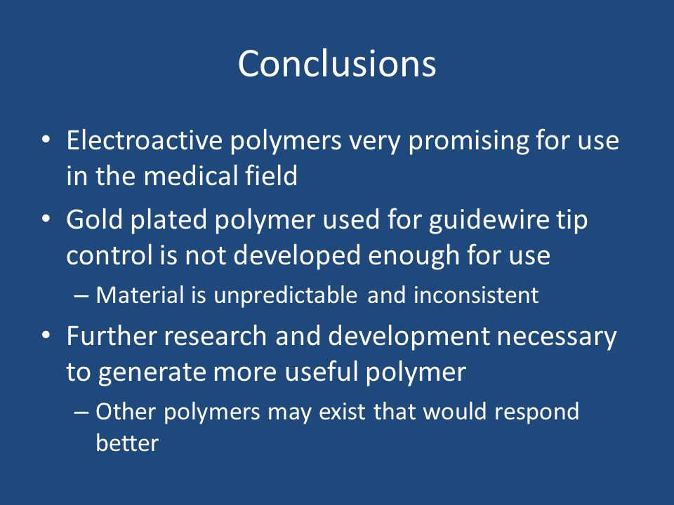 Conclusions Electroactive polymers very promising for use in the medical field Gold plated polymer used for guidewire tip control is not developed enough for use – Material is unpredictable and inconsistent Further research and development necessary to generate more useful polymer – Other polymers may exist that would respond better