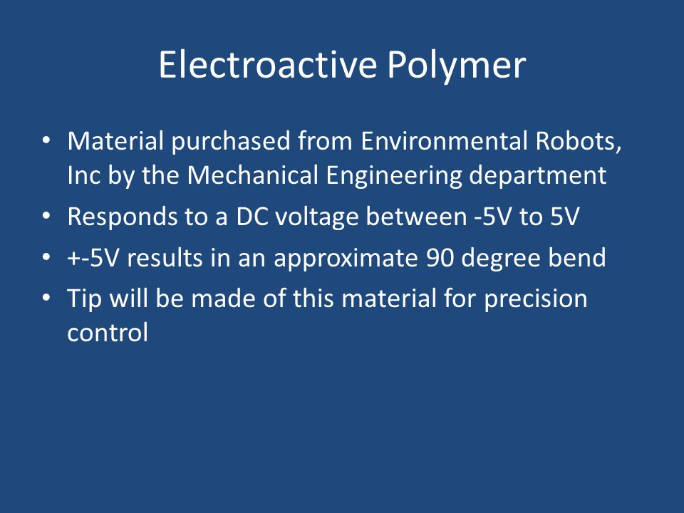 Electroactive Polymer Material purchased from Environmental Robots, Inc by the Mechanical Engineering department Responds to a DC voltage between -5V to 5V +-5V results in an approximate 90 degree bend Tip will be made of this material for precision control