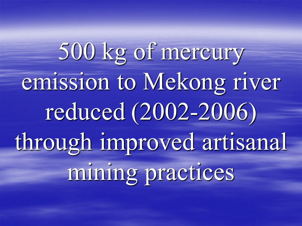 500 kg of mercury emission to Mekong river reduced ( ) through improved artisanal mining practices