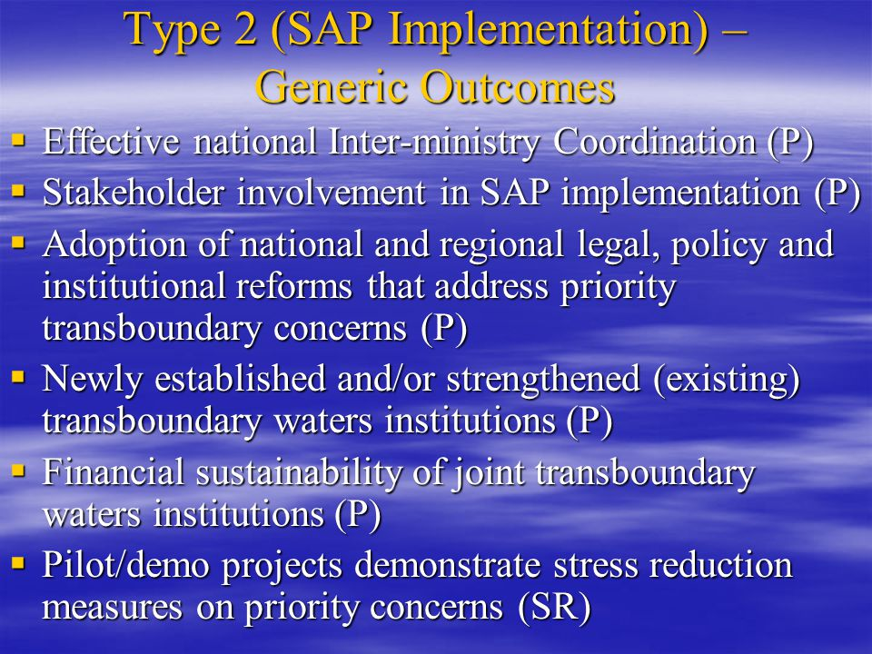 Type 2 (SAP Implementation) – Generic Outcomes  Effective national Inter-ministry Coordination (P)  Stakeholder involvement in SAP implementation (P)  Adoption of national and regional legal, policy and institutional reforms that address priority transboundary concerns (P)  Newly established and/or strengthened (existing) transboundary waters institutions (P)  Financial sustainability of joint transboundary waters institutions (P)  Pilot/demo projects demonstrate stress reduction measures on priority concerns (SR)