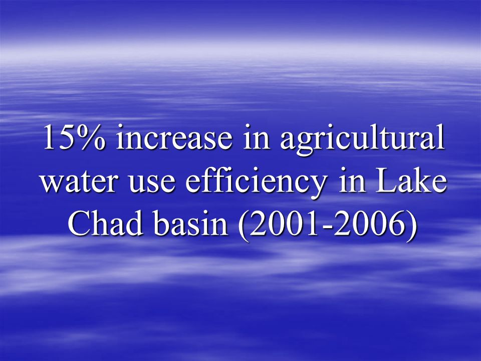 15% increase in agricultural water use efficiency in Lake Chad basin ( )