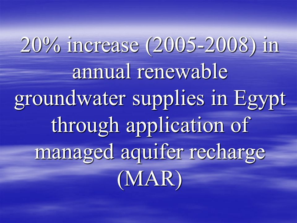 20% increase ( ) in annual renewable groundwater supplies in Egypt through application of managed aquifer recharge (MAR)