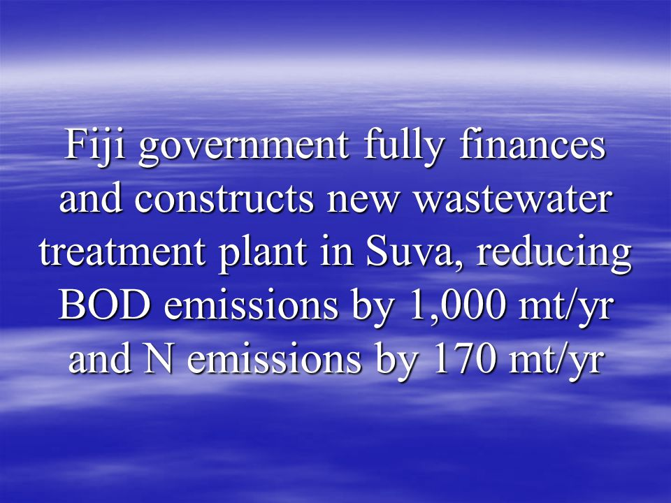 Fiji government fully finances and constructs new wastewater treatment plant in Suva, reducing BOD emissions by 1,000 mt/yr and N emissions by 170 mt/yr