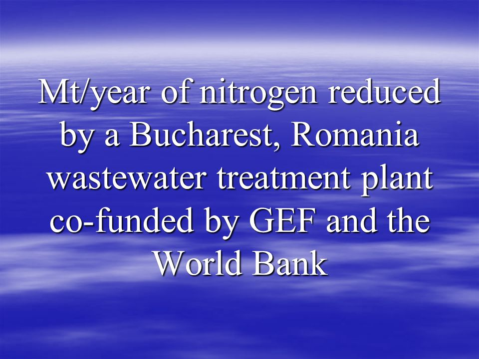 Mt/year of nitrogen reduced by a Bucharest, Romania wastewater treatment plant co-funded by GEF and the World Bank