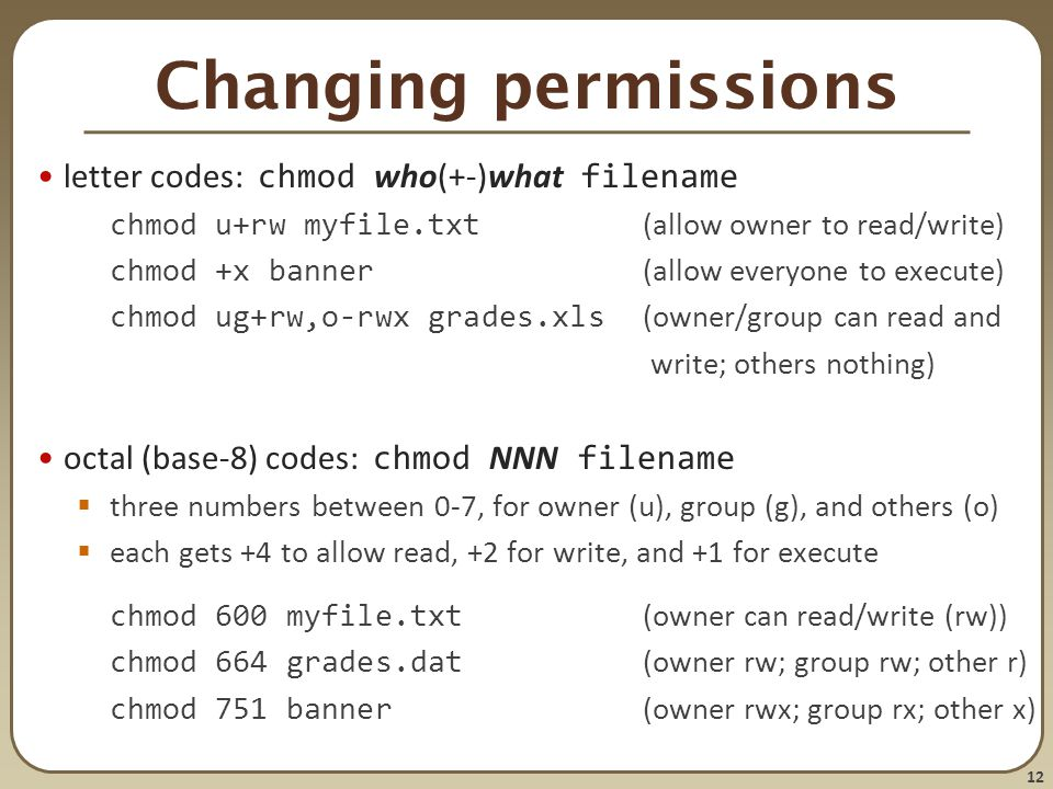 12 Changing permissions letter codes: chmod who(+-)what filename chmod u+rw myfile.txt (allow owner to read/write) chmod +x banner (allow everyone to execute) chmod ug+rw,o-rwx grades.xls (owner/group can read and write; others nothing) octal (base-8) codes: chmod NNN filename  three numbers between 0-7, for owner (u), group (g), and others (o)  each gets +4 to allow read, +2 for write, and +1 for execute chmod 600 myfile.txt (owner can read/write (rw)) chmod 664 grades.dat (owner rw; group rw; other r) chmod 751 banner (owner rwx; group rx; other x)
