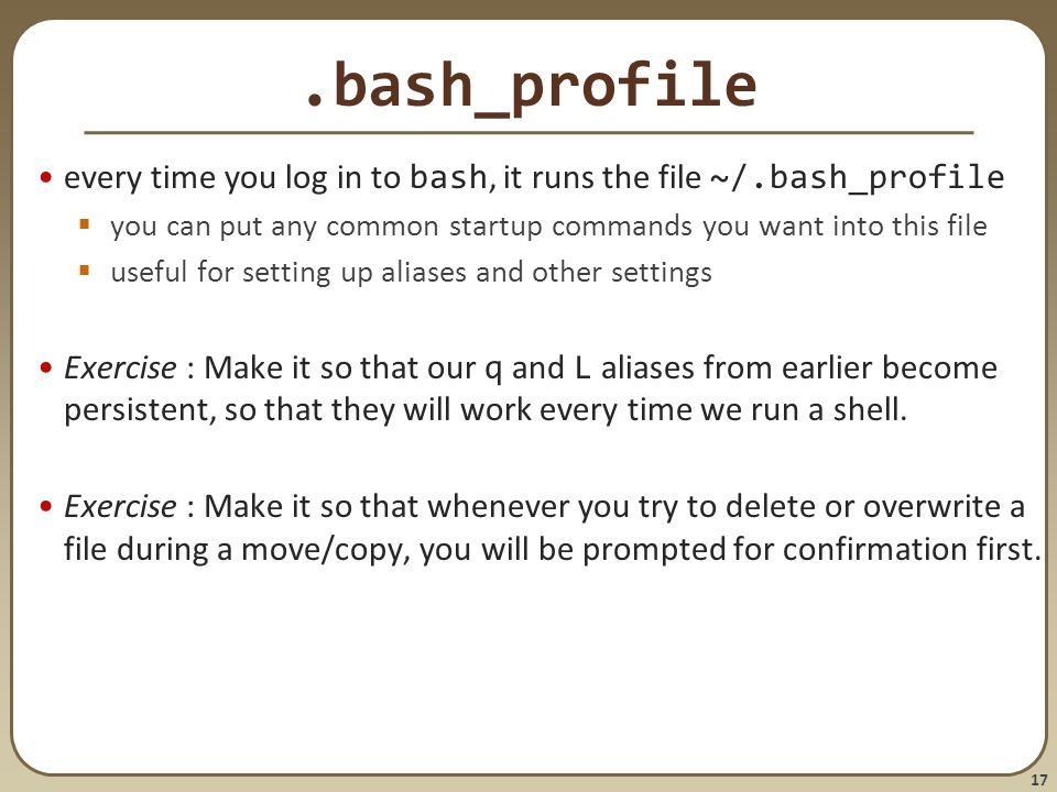 17.bash_profile every time you log in to bash, it runs the file ~/.bash_profile  you can put any common startup commands you want into this file  useful for setting up aliases and other settings Exercise : Make it so that our q and L aliases from earlier become persistent, so that they will work every time we run a shell.