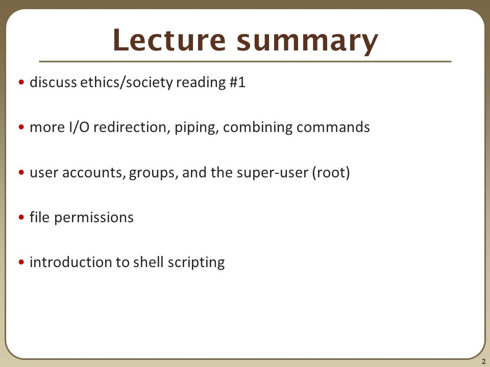 2 Lecture summary discuss ethics/society reading #1 more I/O redirection, piping, combining commands user accounts, groups, and the super-user (root) file permissions introduction to shell scripting