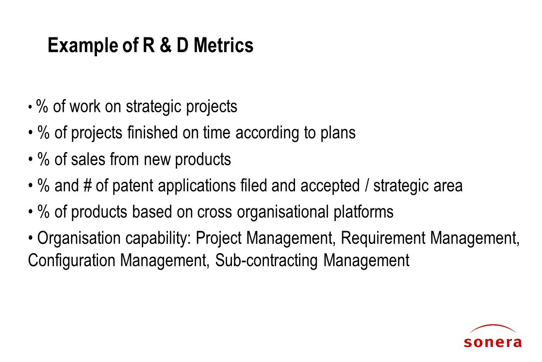Example of R & D Metrics % of work on strategic projects % of projects finished on time according to plans % of sales from new products % and # of patent applications filed and accepted / strategic area % of products based on cross organisational platforms Organisation capability: Project Management, Requirement Management, Configuration Management, Sub-contracting Management