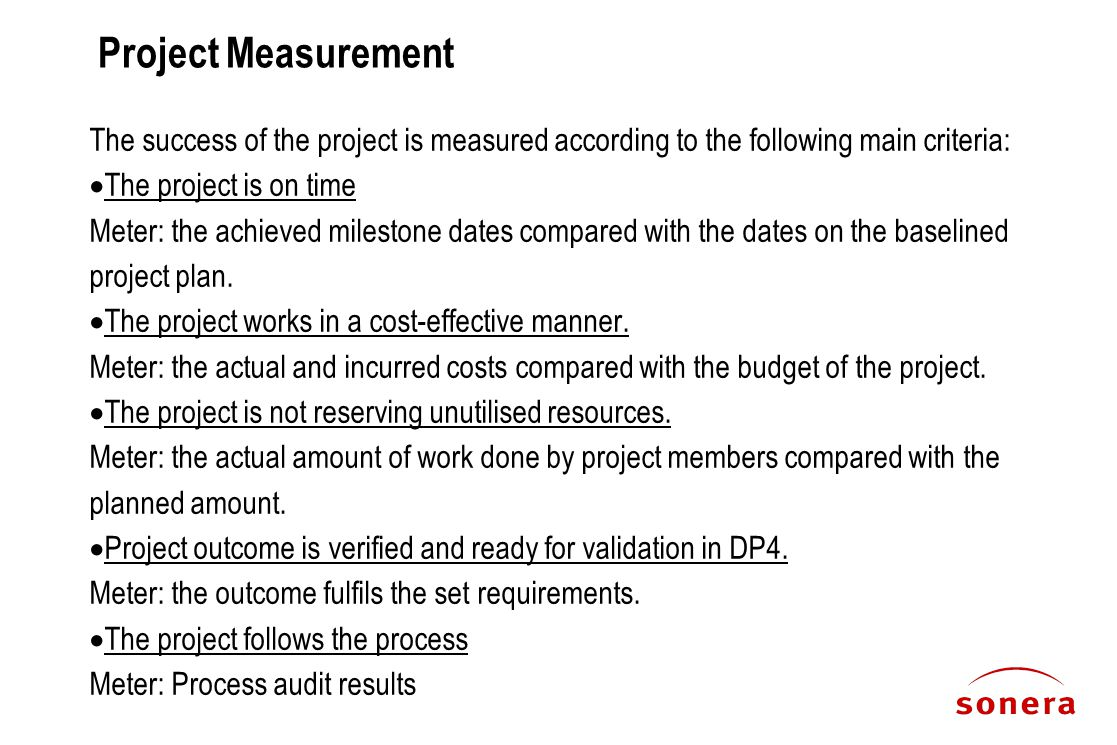 Project Measurement The success of the project is measured according to the following main criteria:  The project is on time Meter: the achieved milestone dates compared with the dates on the baselined project plan.