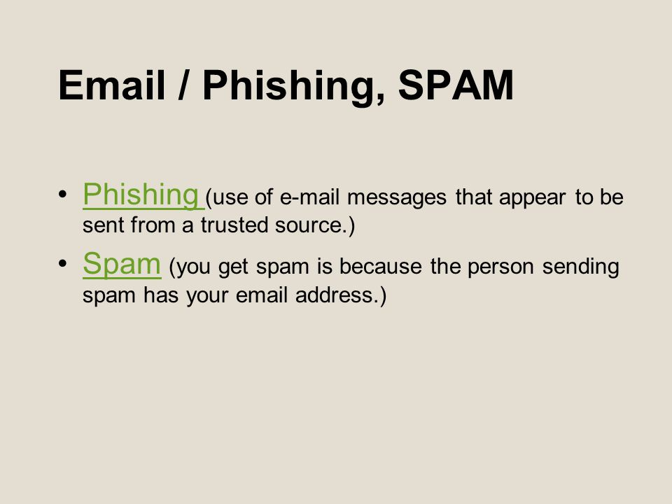 / Phishing, SPAM Phishing (use of  messages that appear to be sent from a trusted source.)Phishing Spam (you get spam is because the person sending spam has your  address.)Spam