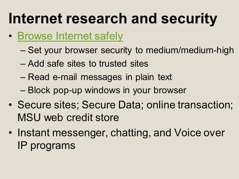 Internet research and security Browse Internet safely –Set your browser security to medium/medium-high –Add safe sites to trusted sites –Read  messages in plain text –Block pop-up windows in your browser Secure sites; Secure Data; online transaction; MSU web credit store Instant messenger, chatting, and Voice over IP programs