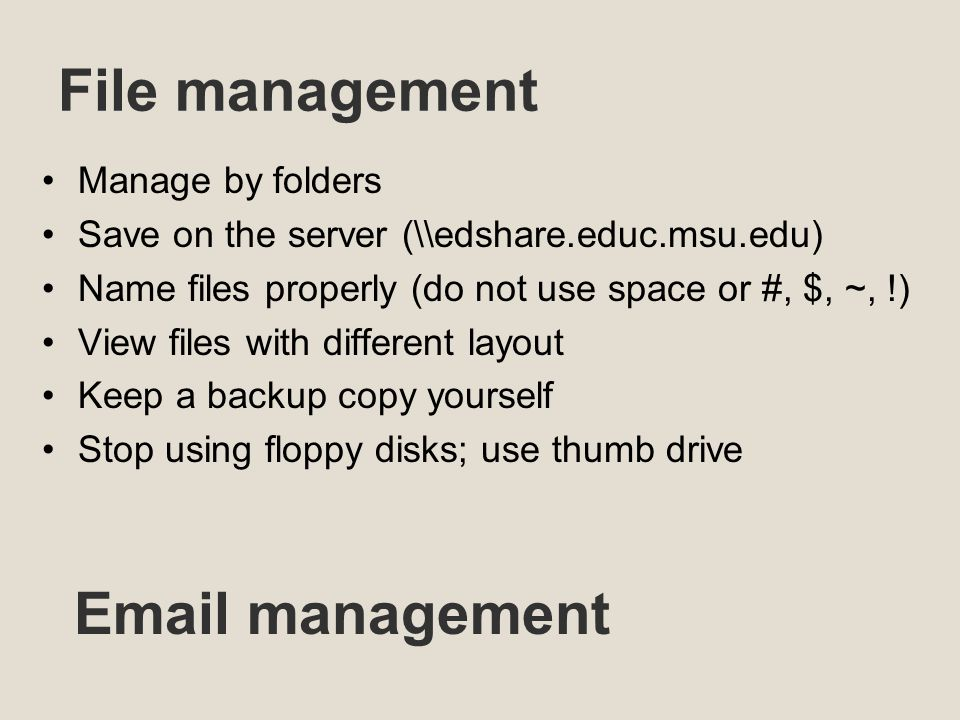 File management Manage by folders Save on the server (\\edshare.educ.msu.edu) Name files properly (do not use space or #, $, ~, !) View files with different layout Keep a backup copy yourself Stop using floppy disks; use thumb drive  management