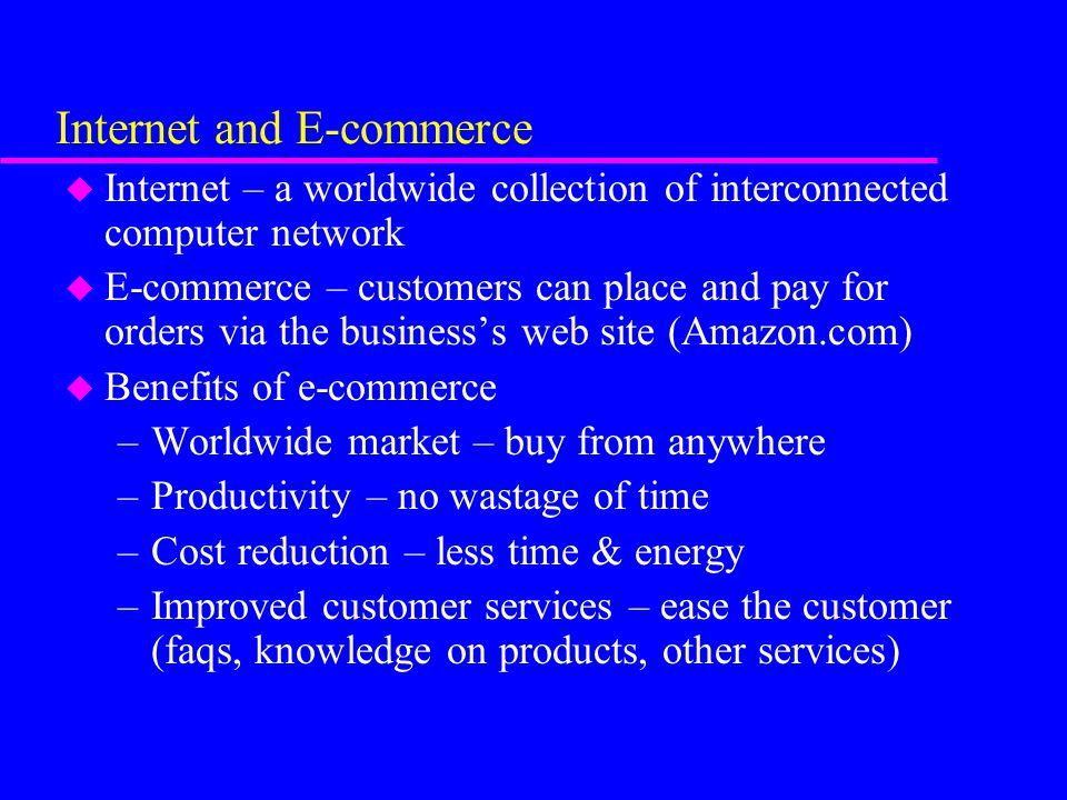 Internet and E-commerce u Internet – a worldwide collection of interconnected computer network u E-commerce – customers can place and pay for orders via the business's web site (Amazon.com) u Benefits of e-commerce –Worldwide market – buy from anywhere –Productivity – no wastage of time –Cost reduction – less time & energy –Improved customer services – ease the customer (faqs, knowledge on products, other services)