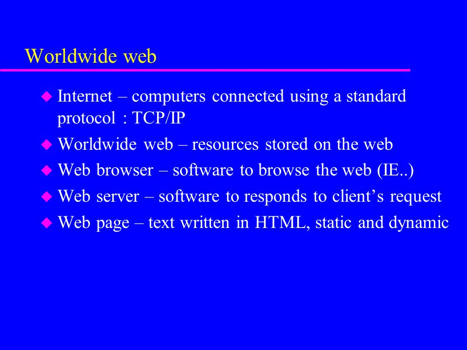 Worldwide web u Internet – computers connected using a standard protocol : TCP/IP u Worldwide web – resources stored on the web u Web browser – software to browse the web (IE..) u Web server – software to responds to client's request u Web page – text written in HTML, static and dynamic