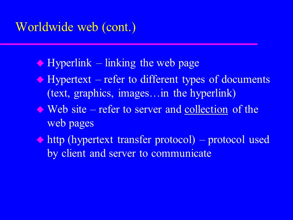 u Hyperlink – linking the web page u Hypertext – refer to different types of documents (text, graphics, images…in the hyperlink) u Web site – refer to server and collection of the web pages u http (hypertext transfer protocol) – protocol used by client and server to communicate Worldwide web (cont.)