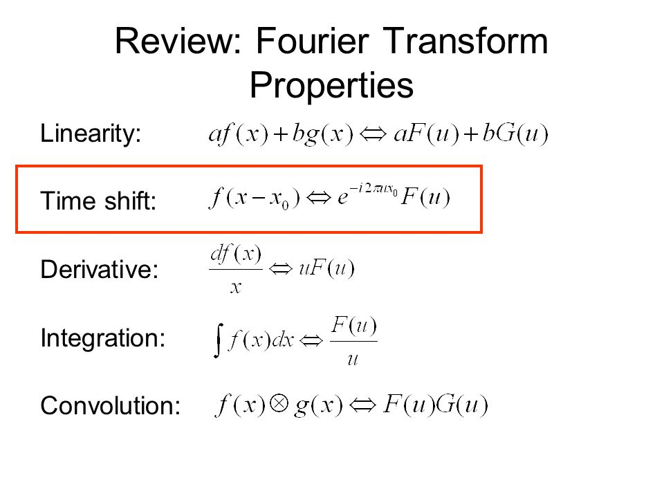 Review: Fourier Transform Properties Linearity: Time shift: Derivative: Integration: Convolution: