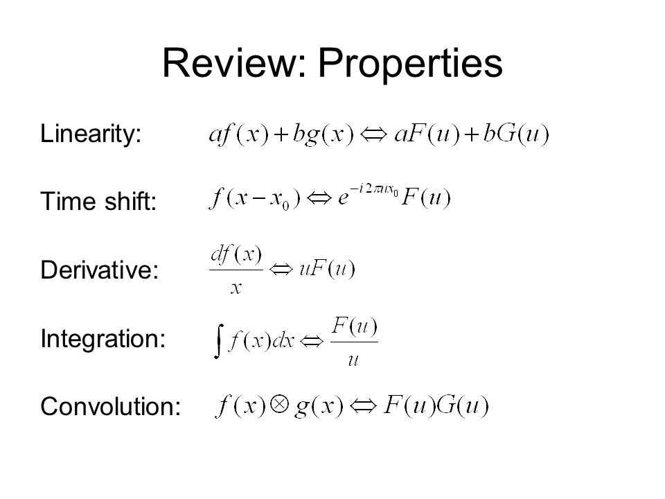 Review: Properties Linearity: Time shift: Derivative: Integration: Convolution: