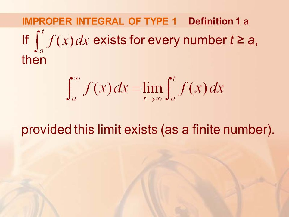 IMPROPER INTEGRAL OF TYPE 1 If exists for every number t ≥ a, then provided this limit exists (as a finite number).