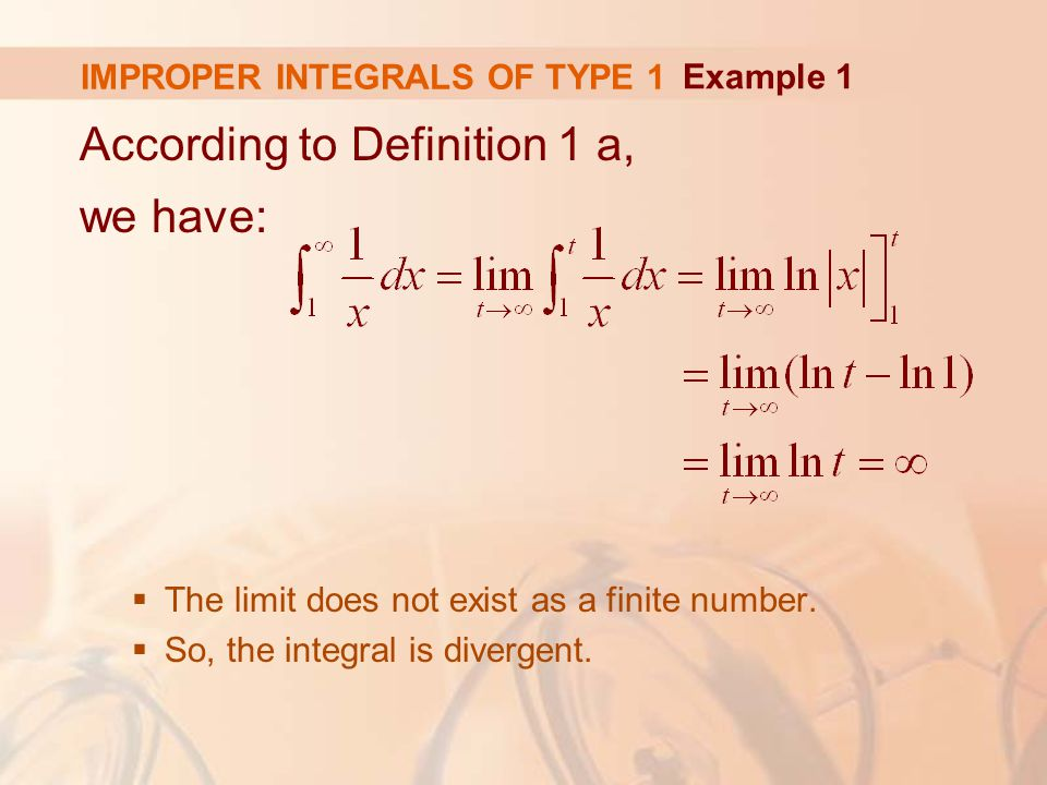 IMPROPER INTEGRALS OF TYPE 1 According to Definition 1 a, we have:  The limit does not exist as a finite number.