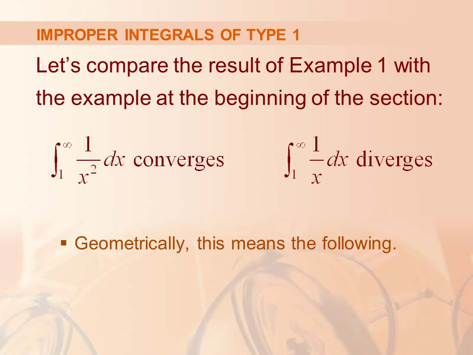 IMPROPER INTEGRALS OF TYPE 1 Let's compare the result of Example 1 with the example at the beginning of the section:  Geometrically, this means the following.