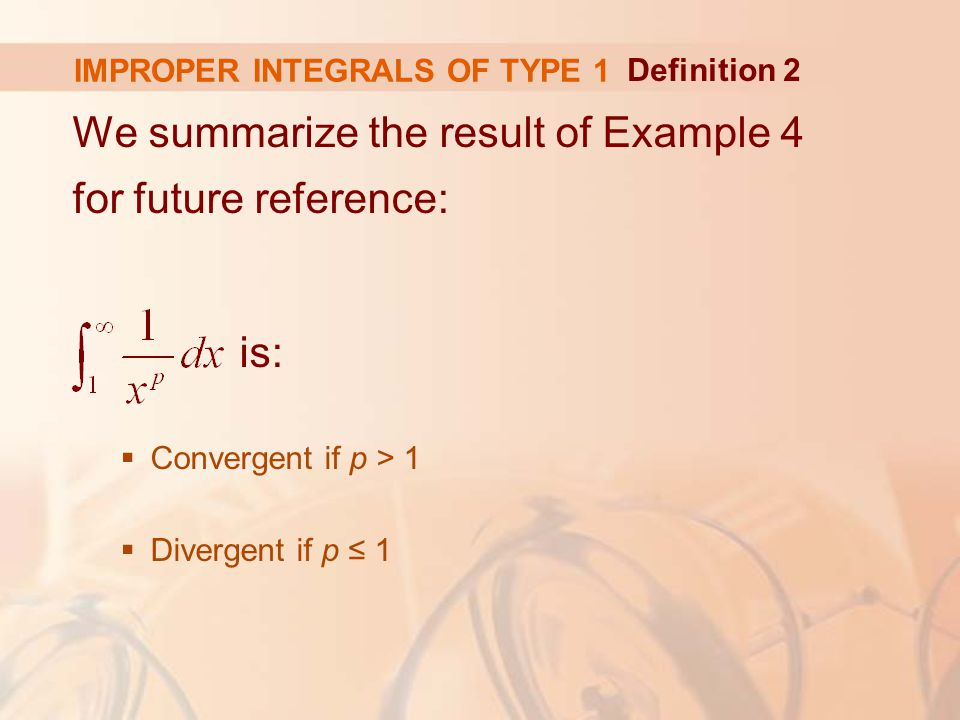 IMPROPER INTEGRALS OF TYPE 1 We summarize the result of Example 4 for future reference: is:  Convergent if p > 1  Divergent if p ≤ 1 Definition 2
