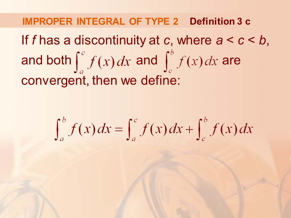 IMPROPER INTEGRAL OF TYPE 2 If f has a discontinuity at c, where a < c < b, and both and are convergent, then we define: Definition 3 c