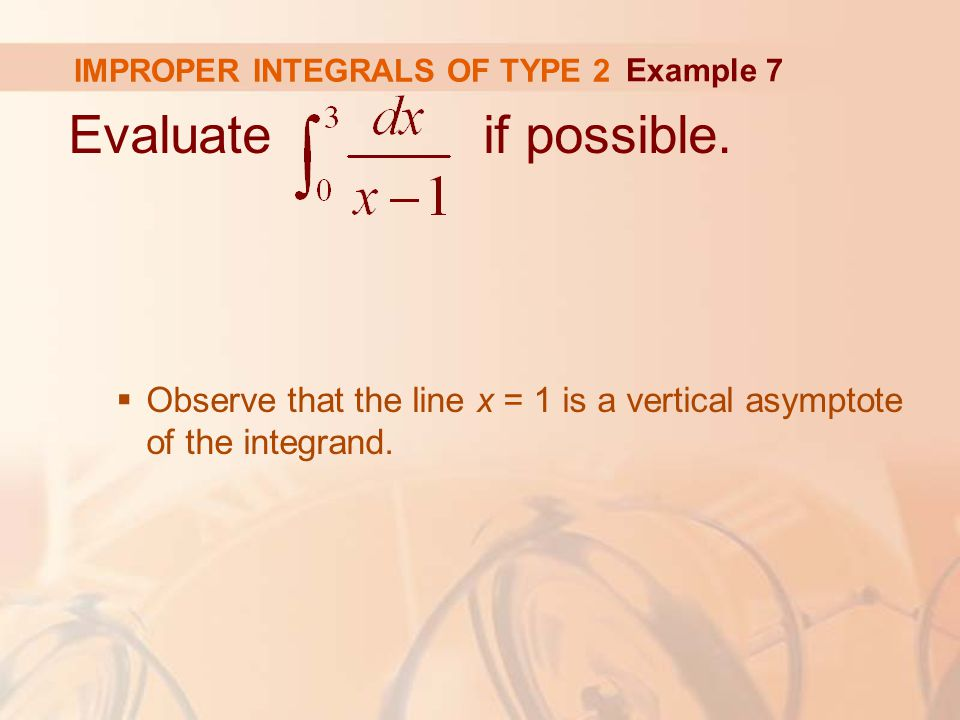 IMPROPER INTEGRALS OF TYPE 2 Evaluate if possible.