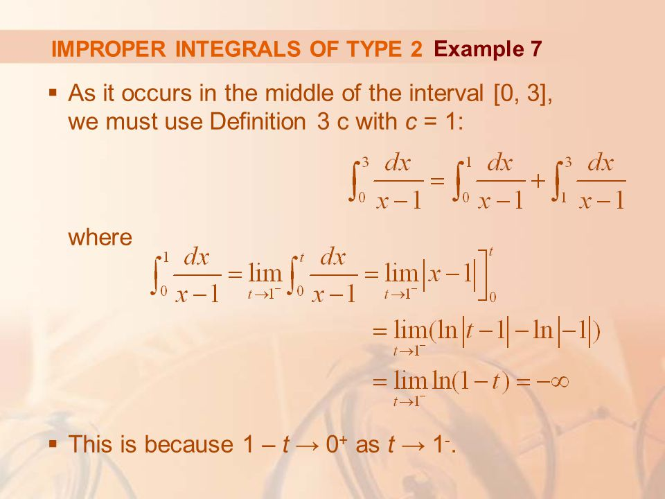 IMPROPER INTEGRALS OF TYPE 2  As it occurs in the middle of the interval [0, 3], we must use Definition 3 c with c = 1: where  This is because 1 – t → 0 + as t → 1 -.
