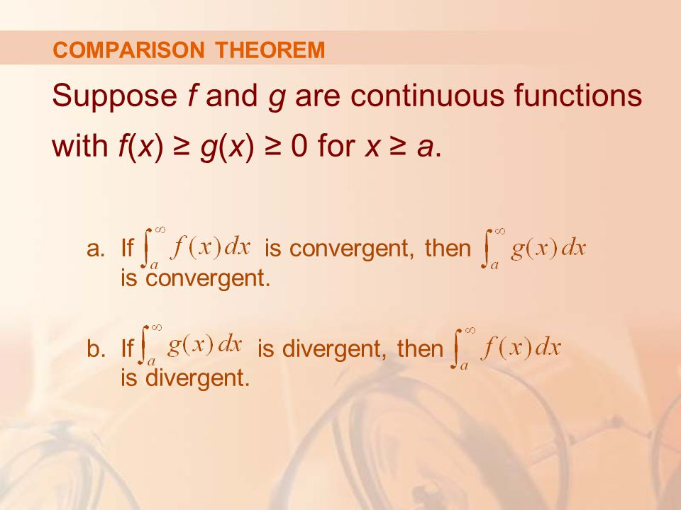 COMPARISON THEOREM Suppose f and g are continuous functions with f(x) ≥ g(x) ≥ 0 for x ≥ a.