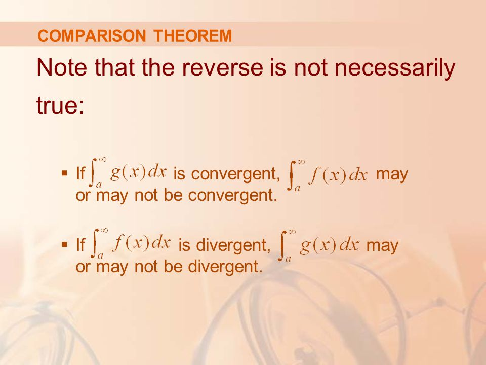 COMPARISON THEOREM Note that the reverse is not necessarily true:  If is convergent, may or may not be convergent.