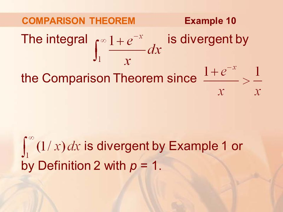 COMPARISON THEOREM The integral is divergent by the Comparison Theorem since is divergent by Example 1 or by Definition 2 with p = 1.