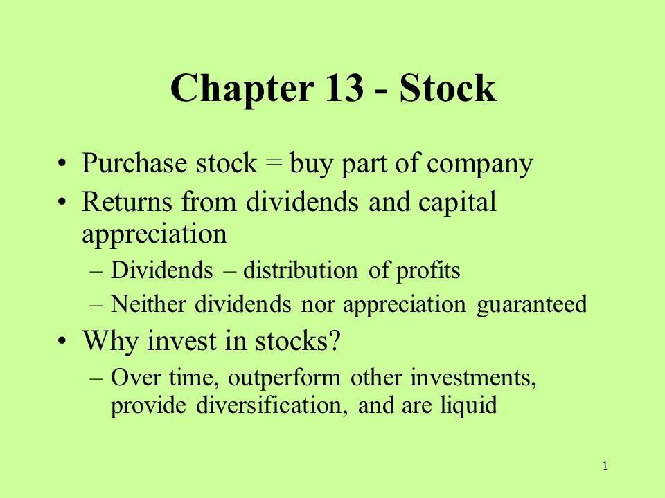 1 Chapter 13 - Stock Purchase stock = buy part of company Returns from dividends and capital appreciation –Dividends – distribution of profits –Neither dividends nor appreciation guaranteed Why invest in stocks.