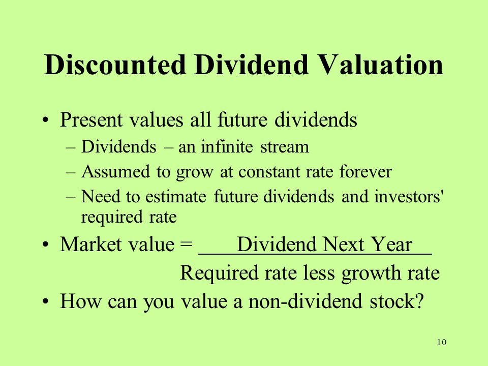10 Discounted Dividend Valuation Present values all future dividends –Dividends – an infinite stream –Assumed to grow at constant rate forever –Need to estimate future dividends and investors required rate Market value = Dividend Next Year Required rate less growth rate How can you value a non-dividend stock