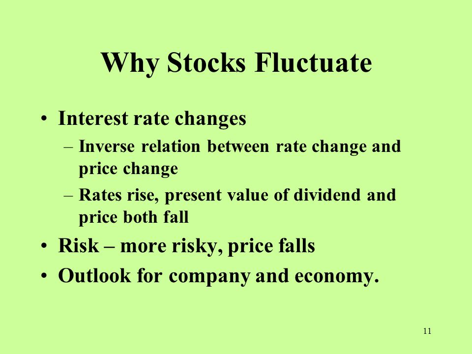 11 Why Stocks Fluctuate Interest rate changes –Inverse relation between rate change and price change –Rates rise, present value of dividend and price both fall Risk – more risky, price falls Outlook for company and economy.